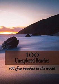 100 Unexplored Beaches: 100 Top beaches in the world (100 Ultimate Escape) (Volume 1)